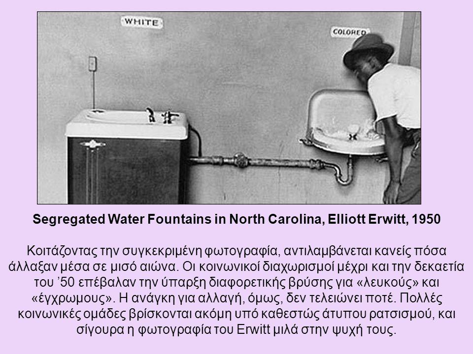 Segregated Water Fountains in North Carolina, Elliott Erwitt, 1950 Κοιτάζοντας την συγκεκριμένη φωτογραφία, αντιλαμβάνεται κανείς πόσα άλλαξαν μέσα σε μισό αιώνα.