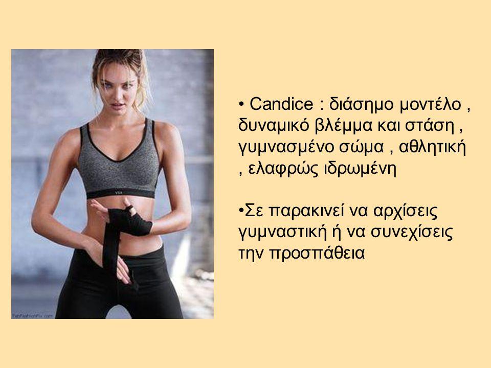 Candice : διάσημο μοντέλο, δυναμικό βλέμμα και στάση, γυμνασμένο σώμα, αθλητική, ελαφρώς ιδρωμένη Σε παρακινεί να αρχίσεις γυμναστική ή να συνεχίσεις την προσπάθεια