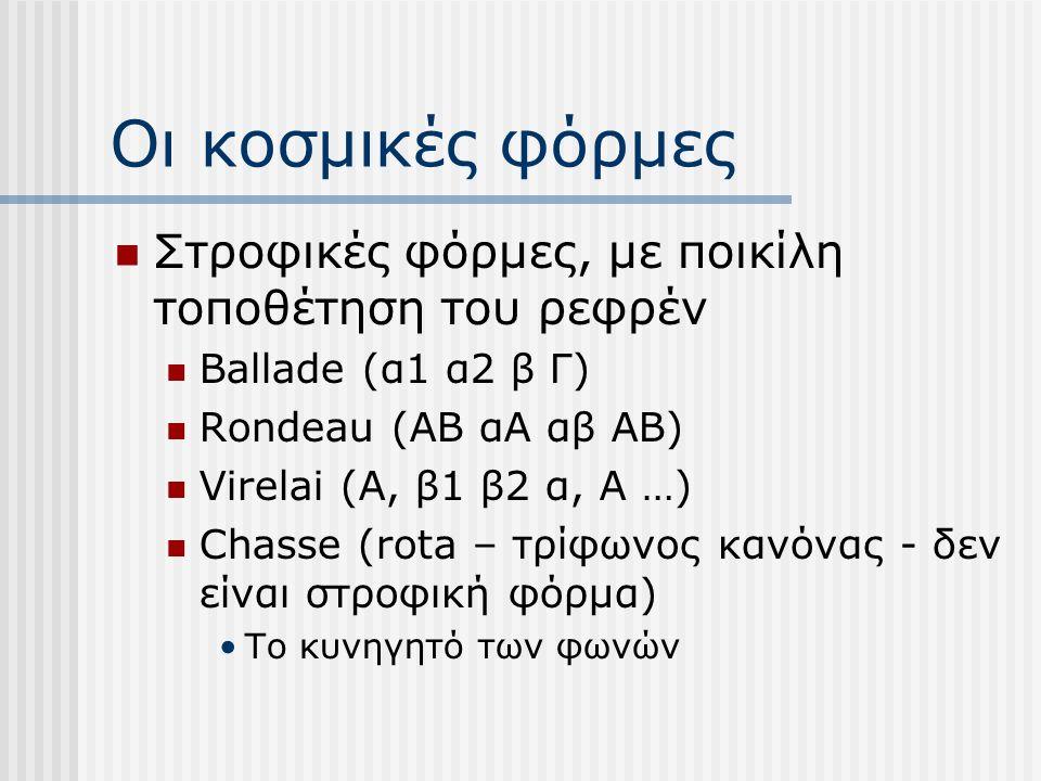 Οι κοσμικές φόρμες Στροφικές φόρμες, με ποικίλη τοποθέτηση του ρεφρέν Ballade (α1 α2 β Γ) Rondeau (ΑΒ αΑ αβ ΑΒ) Virelai (Α, β1 β2 α, Α …) Chasse (rota – τρίφωνος κανόνας - δεν είναι στροφική φόρμα) Το κυνηγητό των φωνών