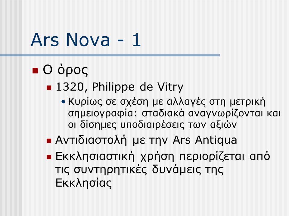 Ars Nova - 1 Ο όρος 1320, Philippe de Vitry Κυρίως σε σχέση με αλλαγές στη μετρική σημειογραφία: σταδιακά αναγνωρίζονται και οι δίσημες υποδιαιρέσεις των αξιών Αντιδιαστολή με την Ars Antiqua Εκκλησιαστική χρήση περιορίζεται από τις συντηρητικές δυνάμεις της Εκκλησίας