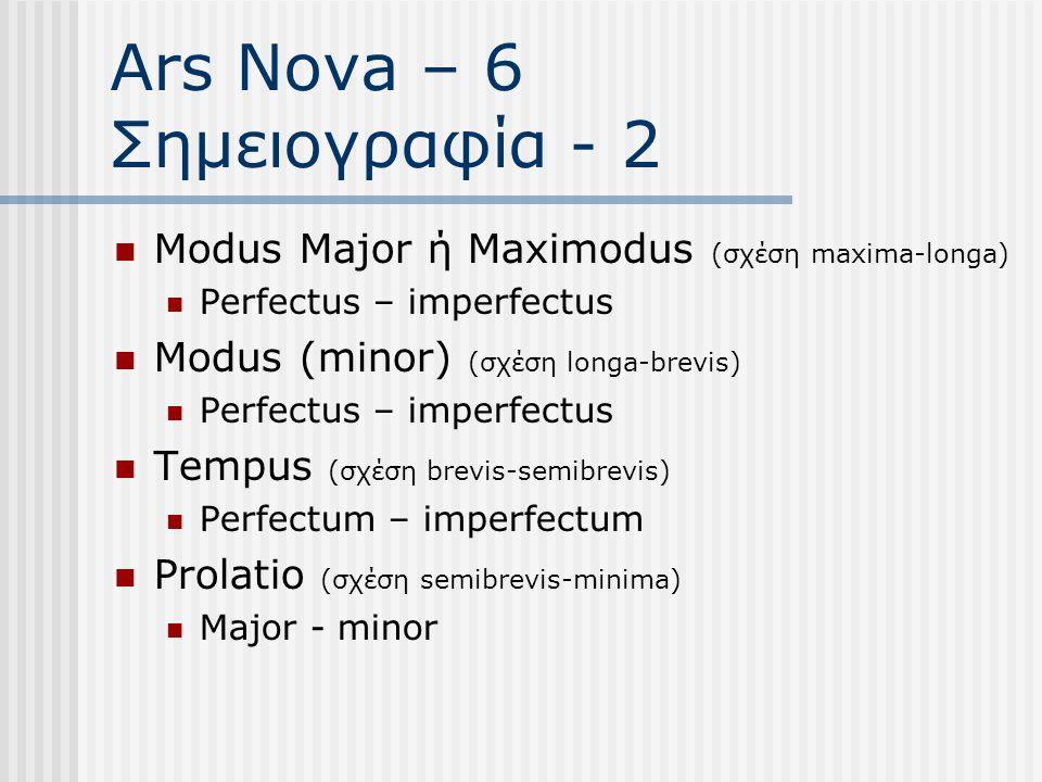 Ars Nova – 6 Σημειογραφία - 2 Modus Major ή Maximodus (σχέση maxima-longa) Perfectus – imperfectus Modus (minor) (σχέση longa-brevis) Perfectus – imperfectus Tempus (σχέση brevis-semibrevis) Perfectum – imperfectum Prolatio (σχέση semibrevis-minima) Major - minor