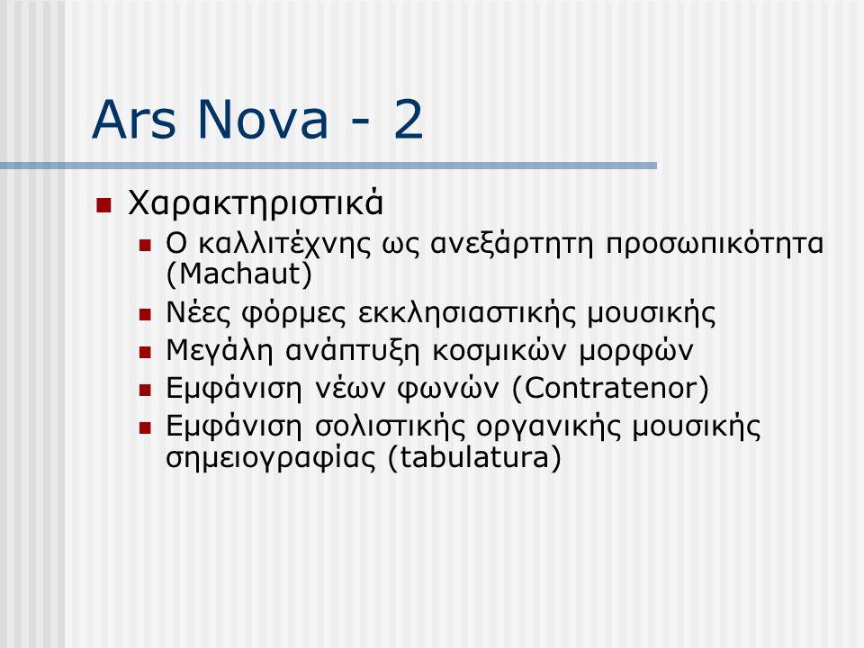 Ars Nova - 2 Χαρακτηριστικά Ο καλλιτέχνης ως ανεξάρτητη προσωπικότητα (Machaut) Νέες φόρμες εκκλησιαστικής μουσικής Μεγάλη ανάπτυξη κοσμικών μορφών Εμφάνιση νέων φωνών (Contratenor) Εμφάνιση σολιστικής οργανικής μουσικής σημειογραφίας (tabulatura)
