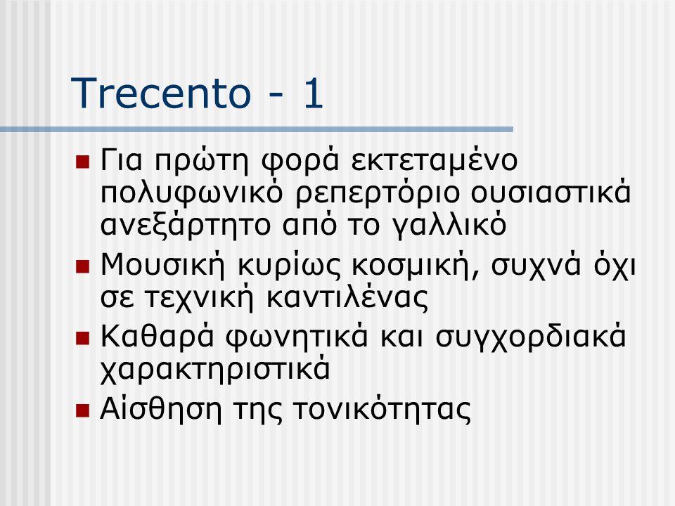 Trecento - 1 Για πρώτη φορά εκτεταμένο πολυφωνικό ρεπερτόριο ουσιαστικά ανεξάρτητο από το γαλλικό Μουσική κυρίως κοσμική, συχνά όχι σε τεχνική καντιλένας Καθαρά φωνητικά και συγχορδιακά χαρακτηριστικά Αίσθηση της τονικότητας