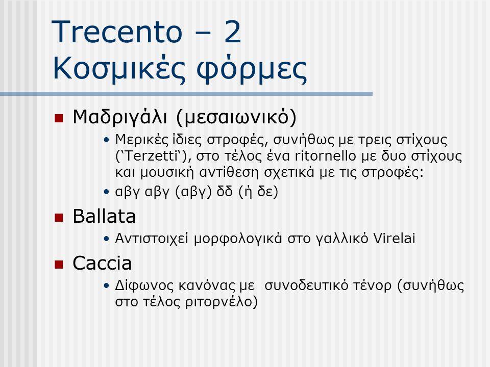 Trecento – 2 Κοσμικές φόρμες Μαδριγάλι (μεσαιωνικό) Μερικές ίδιες στροφές, συνήθως με τρεις στίχους ('Terzetti'), στο τέλος ένα ritornello με δυο στίχους και μουσική αντίθεση σχετικά με τις στροφές: αβγ αβγ (αβγ) δδ (ή δε) Ballata Αντιστοιχεί μορφολογικά στο γαλλικό Virelai Caccia Δίφωνος κανόνας με συνοδευτικό τένορ (συνήθως στο τέλος ριτορνέλο)