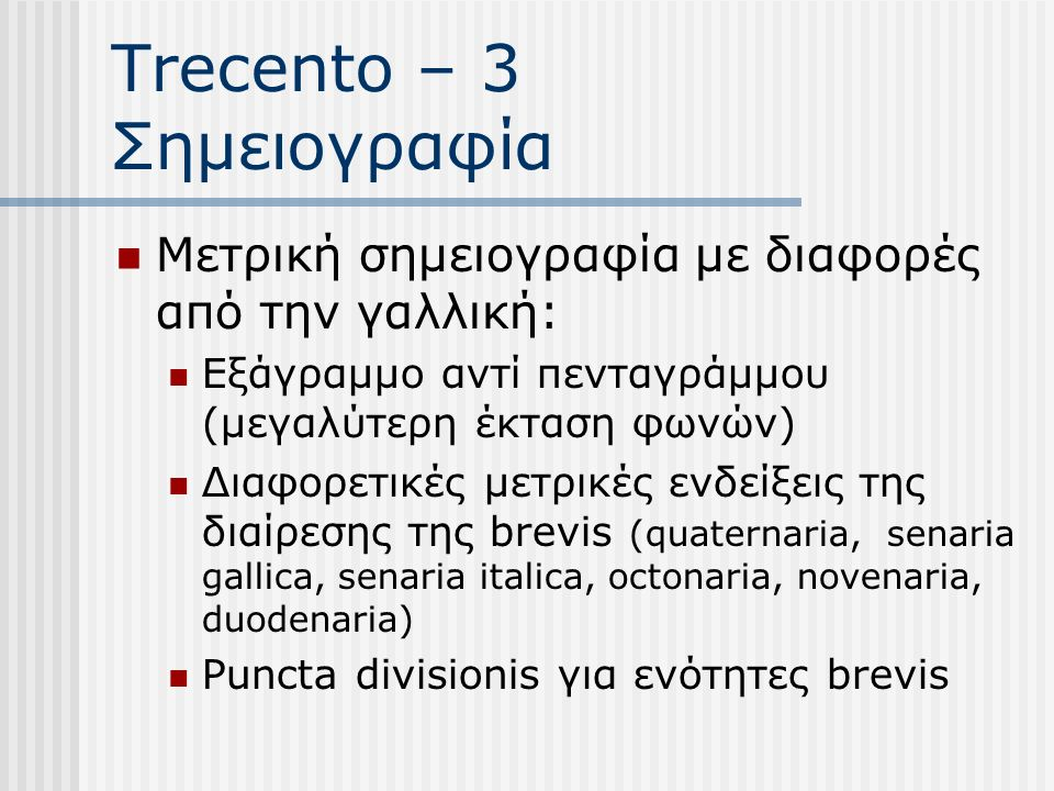 Trecento – 3 Σημειογραφία Μετρική σημειογραφία με διαφορές από την γαλλική: Εξάγραμμο αντί πενταγράμμου (μεγαλύτερη έκταση φωνών) Διαφορετικές μετρικές ενδείξεις της διαίρεσης της brevis (quaternaria, senaria gallica, senaria italica, octonaria, novenaria, duodenaria) Puncta divisionis για ενότητες brevis