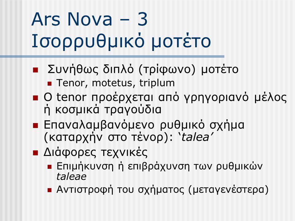 Ars Nova – 3 Ισορρυθμικό μοτέτο Συνήθως διπλό (τρίφωνο) μοτέτο Tenor, motetus, triplum Ο tenor προέρχεται από γρηγοριανό μέλος ή κοσμικά τραγούδια Επαναλαμβανόμενο ρυθμικό σχήμα (καταρχήν στο τένορ): 'talea' Διάφορες τεχνικές Επιμήκυνση ή επιβράχυνση των ρυθμικών taleae Αντιστροφή του σχήματος (μεταγενέστερα)