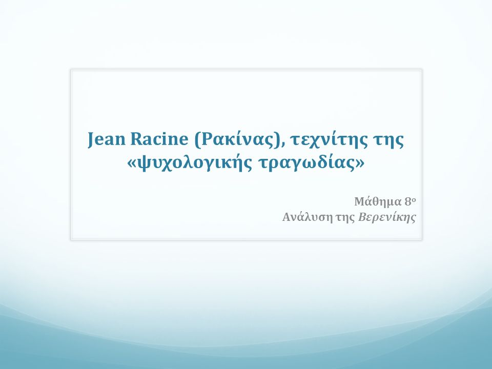 Jean Racine (Ρακίνας), τεχνίτης της «ψυχολογικής τραγωδίας» Μάθημα 8 ο Ανάλυση της Βερενίκης