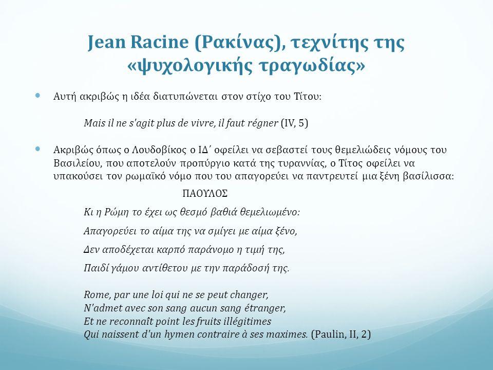 Jean Racine (Ρακίνας), τεχνίτης της «ψυχολογικής τραγωδίας» Αυτή ακριβώς η ιδέα διατυπώνεται στον στίχο του Τίτου: Mais il ne s agit plus de vivre, il faut régner (IV, 5) Ακριβώς όπως ο Λουδοβίκος ο ΙΔ΄ οφείλει να σεβαστεί τους θεμελιώδεις νόμους του Βασιλείου, που αποτελούν προπύργιο κατά της τυραννίας, ο Τίτος οφείλει να υπακούσει τον ρωμαϊκό νόμο που του απαγορεύει να παντρευτεί μια ξένη βασίλισσα: ΠΑΟΥΛΟΣ Κι η Ρώμη το έχει ως θεσμό βαθιά θεμελιωμένο: Απαγορεύει το αίμα της να σμίγει με αίμα ξένο, Δεν αποδέχεται καρπό παράνομο η τιμή της, Παιδί γάμου αντίθετου με την παράδοσή της.