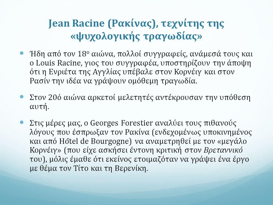 Jean Racine (Ρακίνας), τεχνίτης της «ψυχολογικής τραγωδίας» Ήδη από τον 18 ο αιώνα, πολλοί συγγραφείς, ανάμεσά τους και ο Louis Racine, γιος του συγγραφέα, υποστηρίζουν την άποψη ότι η Ενριέτα της Αγγλίας υπέβαλε στον Κορνέιγ και στον Ρασίν την ιδέα να γράψουν ομόθεμη τραγωδία.