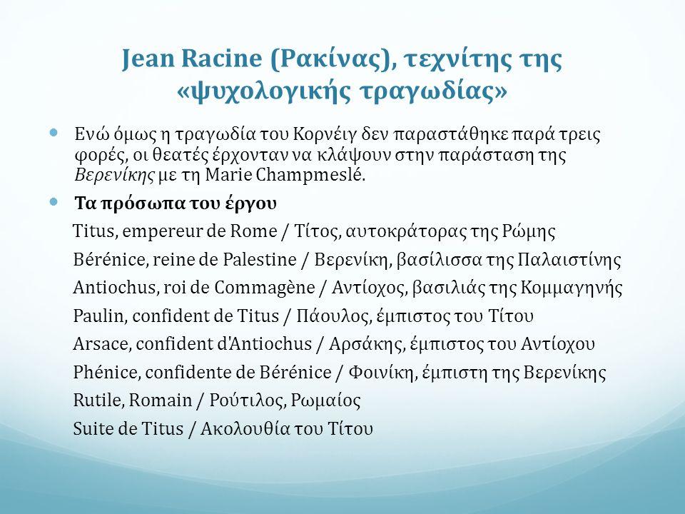 Jean Racine (Ρακίνας), τεχνίτης της «ψυχολογικής τραγωδίας» Ενώ όμως η τραγωδία του Κορνέιγ δεν παραστάθηκε παρά τρεις φορές, οι θεατές έρχονταν να κλάψουν στην παράσταση της Βερενίκης με τη Marie Champmeslé.