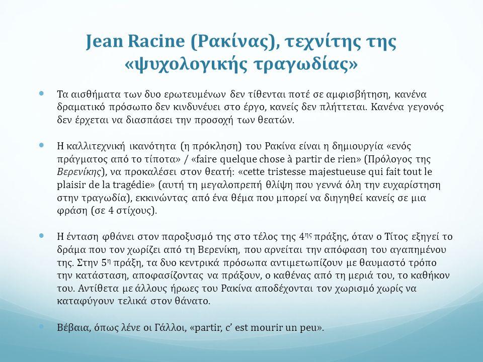 Jean Racine (Ρακίνας), τεχνίτης της «ψυχολογικής τραγωδίας» Τα αισθήματα των δυο ερωτευμένων δεν τίθενται ποτέ σε αμφισβήτηση, κανένα δραματικό πρόσωπο δεν κινδυνέυει στο έργο, κανείς δεν πλήττεται.