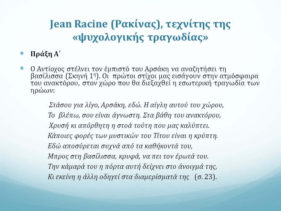 Jean Racine (Ρακίνας), τεχνίτης της «ψυχολογικής τραγωδίας» Πράξη Α΄ Ο Αντίοχος στέλνει τον έμπιστό του Αρσάκη να αναζητήσει τη βασίλισσα (Σκηνή 1 η ).