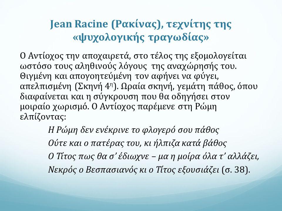 Jean Racine (Ρακίνας), τεχνίτης της «ψυχολογικής τραγωδίας» Ο Αντίοχος την αποχαιρετά, στο τέλος της εξομολογείται ωστόσο τους αληθινούς λόγους της αναχώρησής του.