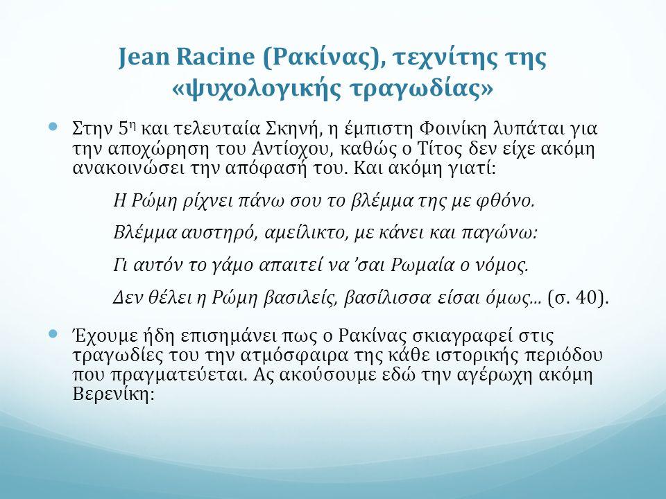 Jean Racine (Ρακίνας), τεχνίτης της «ψυχολογικής τραγωδίας» Στην 5 η και τελευταία Σκηνή, η έμπιστη Φοινίκη λυπάται για την αποχώρηση του Αντίοχου, καθώς ο Τίτος δεν είχε ακόμη ανακοινώσει την απόφασή του.