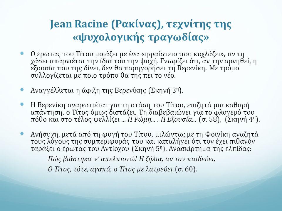 Jean Racine (Ρακίνας), τεχνίτης της «ψυχολογικής τραγωδίας» Ο έρωτας του Τίτου μοιάζει με ένα «ηφαίστειο που κοχλάζει», αν τη χάσει απαρνιέται την ίδια του την ψυχή.