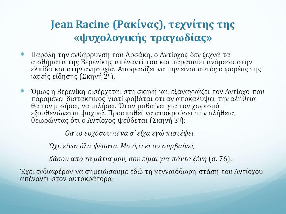 Jean Racine (Ρακίνας), τεχνίτης της «ψυχολογικής τραγωδίας» Παρόλη την ενθάρρυνση του Αρσάκη, ο Αντίοχος δεν ξεχνά τα αισθήματα της Βερενίκης απέναντί του και παραπαίει ανάμεσα στην ελπίδα και στην ανησυχία.