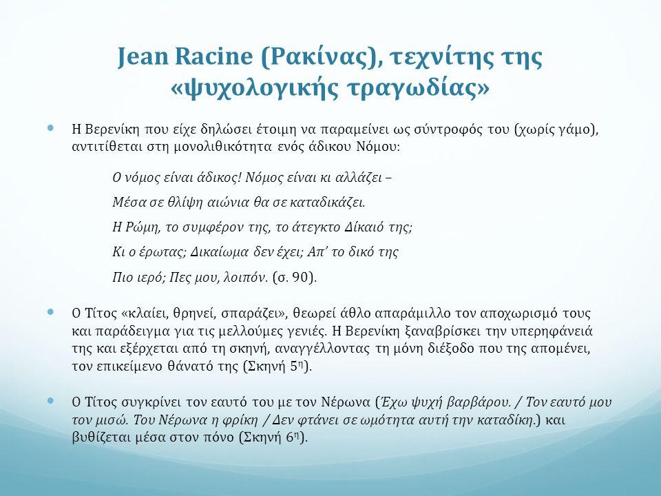Jean Racine (Ρακίνας), τεχνίτης της «ψυχολογικής τραγωδίας» Η Βερενίκη που είχε δηλώσει έτοιμη να παραμείνει ως σύντροφός του (χωρίς γάμο), αντιτίθεται στη μονολιθικότητα ενός άδικου Νόμου: Ο νόμος είναι άδικος.