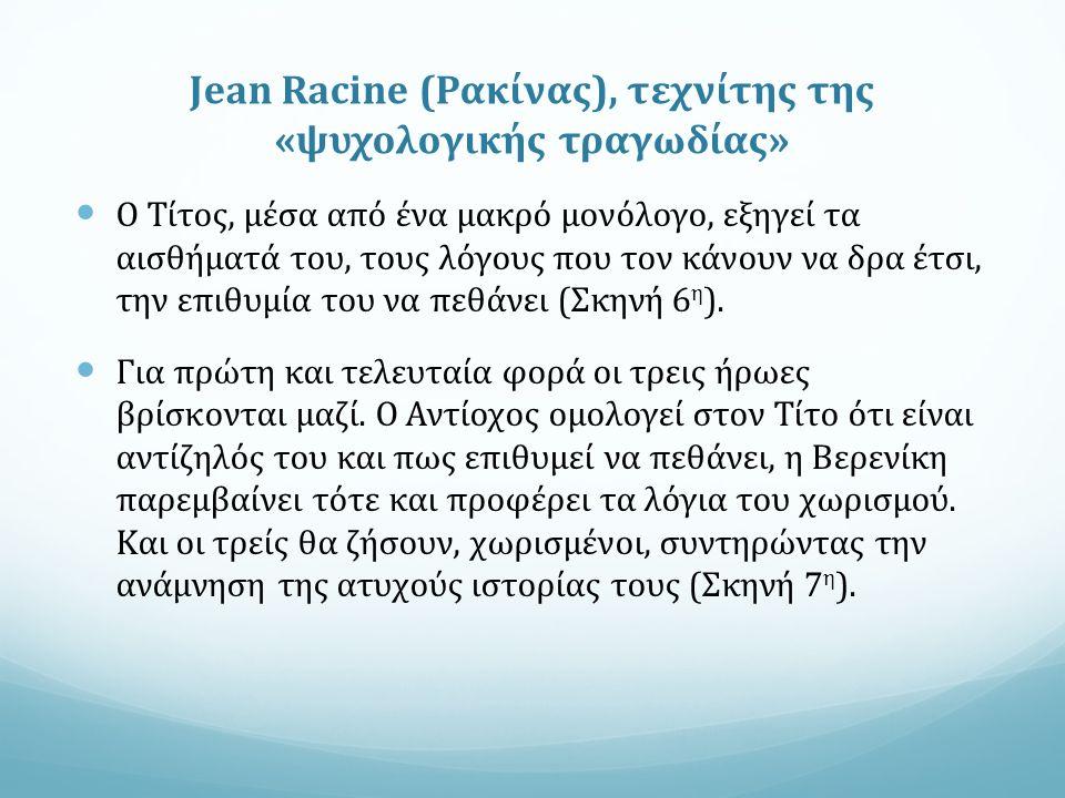 Jean Racine (Ρακίνας), τεχνίτης της «ψυχολογικής τραγωδίας» Ο Τίτος, μέσα από ένα μακρό μονόλογο, εξηγεί τα αισθήματά του, τους λόγους που τον κάνουν να δρα έτσι, την επιθυμία του να πεθάνει (Σκηνή 6 η ).