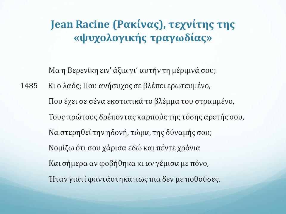 Jean Racine (Ρακίνας), τεχνίτης της «ψυχολογικής τραγωδίας» Μα η Βερενίκη ειν' άξια γι᾽ αυτήν τη μέριμνά σου; 1485 Κι ο λαός; Που ανήσυχος σε βλέπει ερωτευμένο, Που έχει σε σένα εκστατικά το βλέμμα του στραμμένο, Τους πρώτους δρέποντας καρπούς της τόσης αρετής σου, Να στερηθεί την ηδονή, τώρα, της δύναμής σου; Νομίζω ότι σου χάρισα εδώ και πέντε χρόνια Και σήμερα αν φοβήθηκα κι αν γέμισα με πόνο, Ήταν γιατί φαντάστηκα πως πια δεν με ποθούσες.
