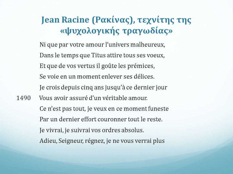 Jean Racine (Ρακίνας), τεχνίτης της «ψυχολογικής τραγωδίας» Ni que par votre amour l'univers malheureux, Dans le temps que Titus attire tous ses voeux, Et que de vos vertus il goûte les prémices, Se voie en un moment enlever ses délices.