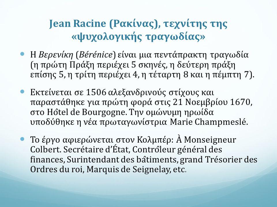 Jean Racine (Ρακίνας), τεχνίτης της «ψυχολογικής τραγωδίας» Η Βερενίκη (Bérénice) είναι μια πεντάπρακτη τραγωδία (η πρώτη Πράξη περιέχει 5 σκηνές, η δεύτερη πράξη επίσης 5, η τρίτη περιέχει 4, η τέταρτη 8 και η πέμπτη 7).