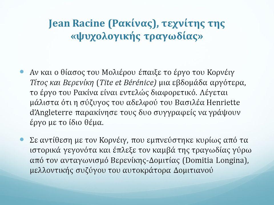 Jean Racine (Ρακίνας), τεχνίτης της «ψυχολογικής τραγωδίας» Αν και ο θίασος του Μολιέρου έπαιξε το έργο του Κορνέιγ Τίτος και Βερενίκη (Tite et Bérénice) μια εβδομάδα αργότερα, το έργο του Ρακίνα είναι εντελώς διαφορετικό.