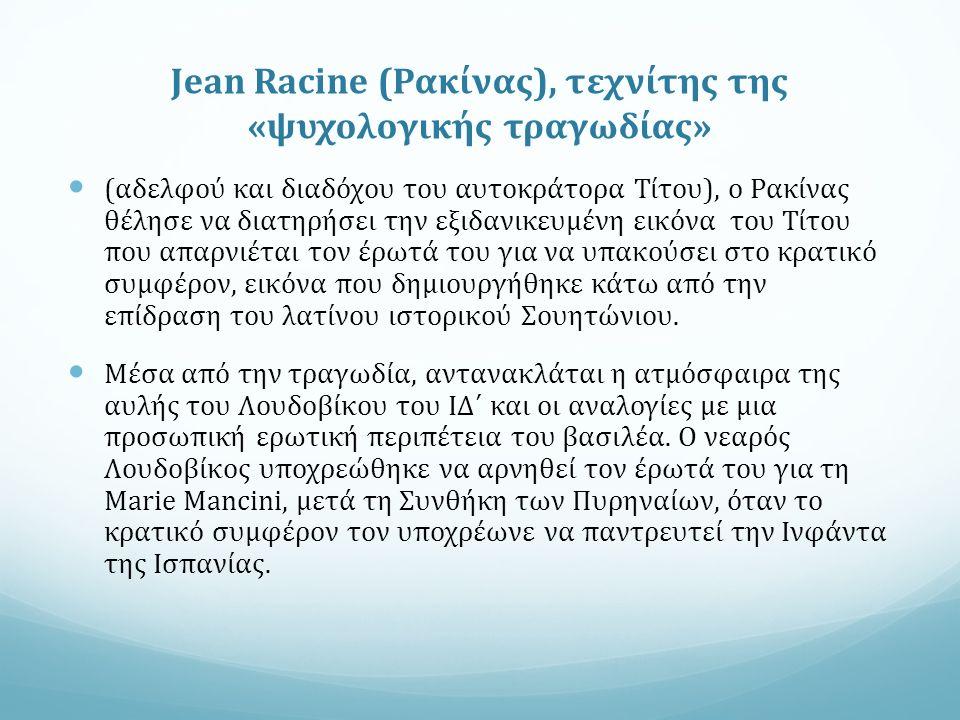 Jean Racine (Ρακίνας), τεχνίτης της «ψυχολογικής τραγωδίας» (αδελφού και διαδόχου του αυτοκράτορα Τίτου), ο Ρακίνας θέλησε να διατηρήσει την εξιδανικευμένη εικόνα του Τίτου που απαρνιέται τον έρωτά του για να υπακούσει στο κρατικό συμφέρον, εικόνα που δημιουργήθηκε κάτω από την επίδραση του λατίνου ιστορικού Σουητώνιου.