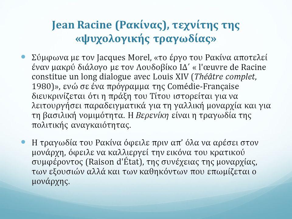 Jean Racine (Ρακίνας), τεχνίτης της «ψυχολογικής τραγωδίας» Σύμφωνα με τον Jacques Morel, «το έργο του Ρακίνα αποτελεί έναν μακρύ διάλογο με τον Λουδοβίκο ΙΔ΄ « l œuvre de Racine constitue un long dialogue avec Louis XIV (Théâtre complet, 1980)», ενώ σε ένα πρόγραμμα της Comédie-Française διευκρινίζεται ότι η πράξη του Τίτου ιστορείται για να λειτουργήσει παραδειγματικά για τη γαλλική μοναρχία και για τη βασιλική νομιμότητα.