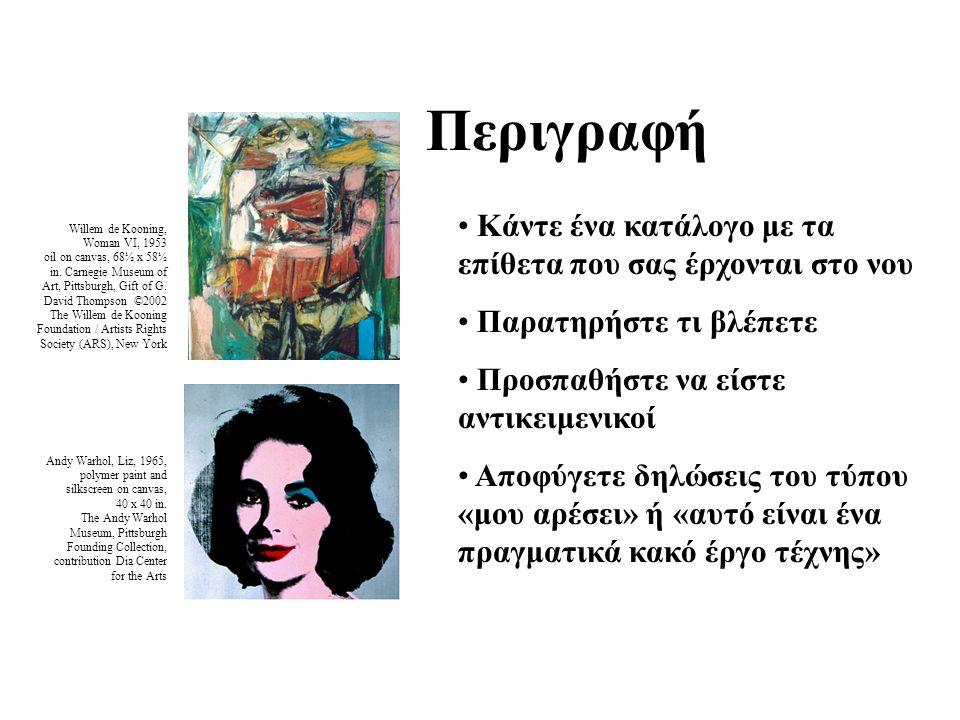 Περιγραφή Κάντε ένα κατάλογο με τα επίθετα που σας έρχονται στο νου Παρατηρήστε τι βλέπετε Προσπαθήστε να είστε αντικειμενικοί Αποφύγετε δηλώσεις του τύπου «μου αρέσει» ή «αυτό είναι ένα πραγματικά κακό έργο τέχνης» Willem de Kooning, Woman VI, 1953 oil on canvas, 68½ x 58½ in.