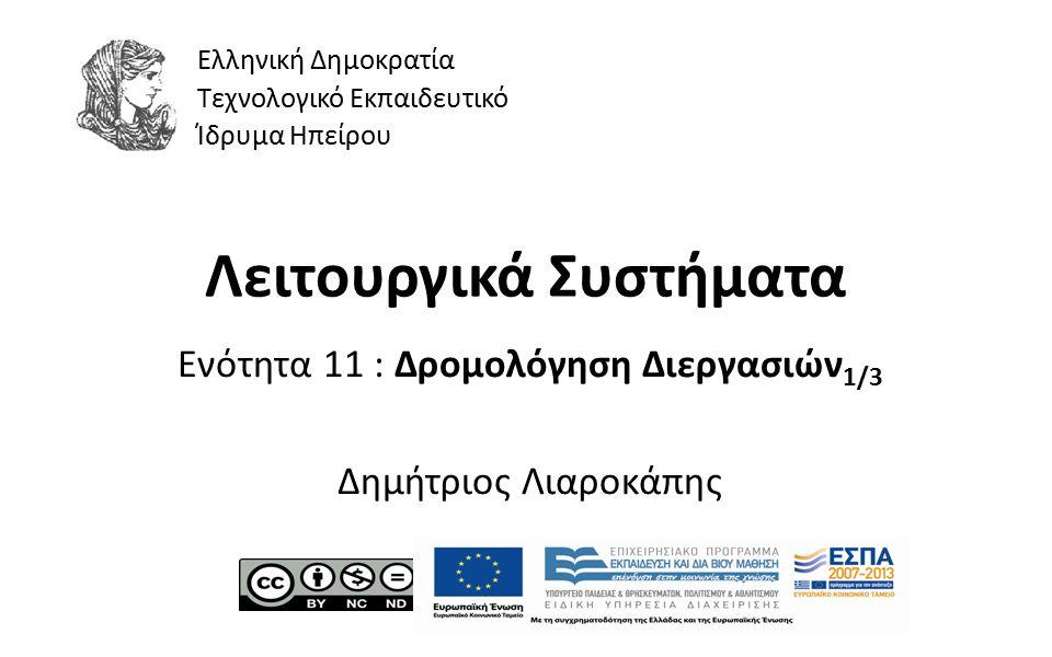 1 Λειτουργικά Συστήματα Ενότητα 11 : Δρομολόγηση Διεργασιών 1/3 Δημήτριος Λιαροκάπης Ελληνική Δημοκρατία Τεχνολογικό Εκπαιδευτικό Ίδρυμα Ηπείρου