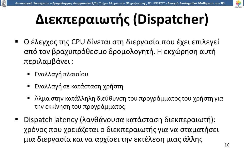 1616 Λειτουργικά Συστήματα – Δρομολόγηση Διεργασιών (1/3), Τμήμα Μηχανικών Πληροφορικής, ΤΕΙ ΗΠΕΙΡΟΥ - Ανοιχτά Ακαδημαϊκά Μαθήματα στο ΤΕΙ Ηπείρου Διεκπεραιωτής (Dispatcher)  Ο έλεγχος της CPU δίνεται στη διεργασία που έχει επιλεγεί από τον βραχυπρόθεσμο δρομολογητή.