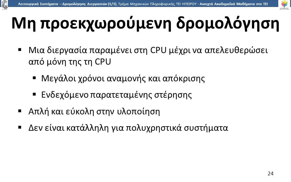 2424 Λειτουργικά Συστήματα – Δρομολόγηση Διεργασιών (1/3), Τμήμα Μηχανικών Πληροφορικής, ΤΕΙ ΗΠΕΙΡΟΥ - Ανοιχτά Ακαδημαϊκά Μαθήματα στο ΤΕΙ Ηπείρου Μη προεκχωρούμενη δρομολόγηση  Μια διεργασία παραμένει στη CPU μέχρι να απελευθερώσει από μόνη της τη CPU  Μεγάλοι χρόνοι αναμονής και απόκρισης  Ενδεχόμενο παρατεταμένης στέρησης  Απλή και εύκολη στην υλοποίηση  Δεν είναι κατάλληλη για πολυχρηστικά συστήματα 24