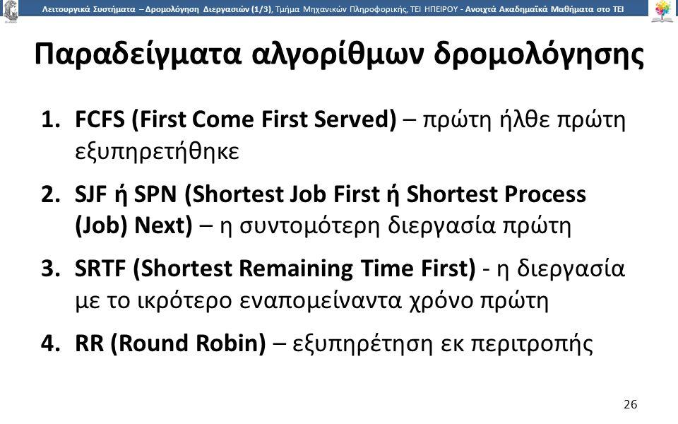 2626 Λειτουργικά Συστήματα – Δρομολόγηση Διεργασιών (1/3), Τμήμα Μηχανικών Πληροφορικής, ΤΕΙ ΗΠΕΙΡΟΥ - Ανοιχτά Ακαδημαϊκά Μαθήματα στο ΤΕΙ Ηπείρου Παραδείγματα αλγορίθμων δρομολόγησης 1.FCFS (First Come First Served) – πρώτη ήλθε πρώτη εξυπηρετήθηκε 2.SJF ή SPN (Shortest Job First ή Shortest Process (Job) Next) – η συντομότερη διεργασία πρώτη 3.SRTF (Shortest Remaining Time First) - η διεργασία με το ικρότερο εναπομείναντα χρόνο πρώτη 4.RR (Round Robin) – εξυπηρέτηση εκ περιτροπής 26