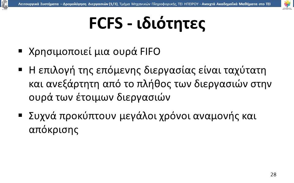 2828 Λειτουργικά Συστήματα – Δρομολόγηση Διεργασιών (1/3), Τμήμα Μηχανικών Πληροφορικής, ΤΕΙ ΗΠΕΙΡΟΥ - Ανοιχτά Ακαδημαϊκά Μαθήματα στο ΤΕΙ Ηπείρου FCFS - ιδιότητες  Χρησιμοποιεί μια ουρά FIFO  Η επιλογή της επόμενης διεργασίας είναι ταχύτατη και ανεξάρτητη από το πλήθος των διεργασιών στην ουρά των έτοιμων διεργασιών  Συχνά προκύπτουν μεγάλοι χρόνοι αναμονής και απόκρισης 28