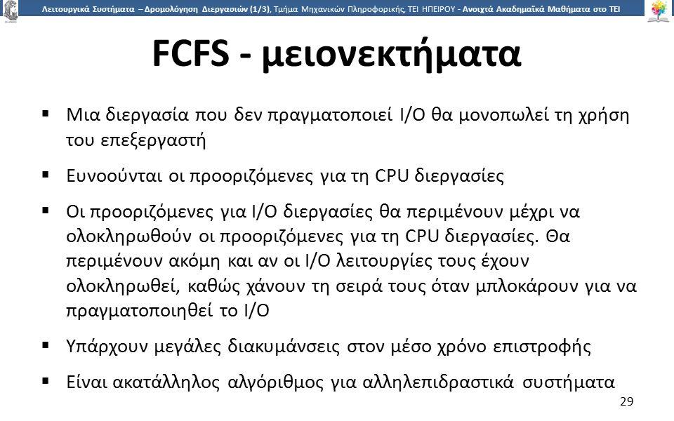 2929 Λειτουργικά Συστήματα – Δρομολόγηση Διεργασιών (1/3), Τμήμα Μηχανικών Πληροφορικής, ΤΕΙ ΗΠΕΙΡΟΥ - Ανοιχτά Ακαδημαϊκά Μαθήματα στο ΤΕΙ Ηπείρου FCFS - μειονεκτήματα  Μια διεργασία που δεν πραγματοποιεί I/O θα μονοπωλεί τη χρήση του επεξεργαστή  Ευνοούνται οι προοριζόμενες για τη CPU διεργασίες  Οι προοριζόμενες για I/O διεργασίες θα περιμένουν μέχρι να ολοκληρωθούν οι προοριζόμενες για τη CPU διεργασίες.