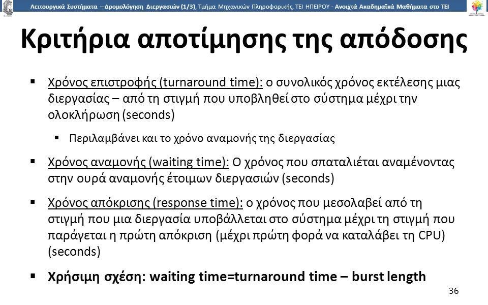 3636 Λειτουργικά Συστήματα – Δρομολόγηση Διεργασιών (1/3), Τμήμα Μηχανικών Πληροφορικής, ΤΕΙ ΗΠΕΙΡΟΥ - Ανοιχτά Ακαδημαϊκά Μαθήματα στο ΤΕΙ Ηπείρου Κριτήρια αποτίμησης της απόδοσης  Χρόνος επιστροφής (turnaround time): ο συνολικός χρόνος εκτέλεσης μιας διεργασίας – από τη στιγμή που υποβληθεί στο σύστημα μέχρι την ολοκλήρωση (seconds)  Περιλαμβάνει και το χρόνο αναμονής της διεργασίας  Χρόνος αναμονής (waiting time): Ο χρόνος που σπαταλιέται αναμένοντας στην ουρά αναμονής έτοιμων διεργασιών (seconds)  Χρόνος απόκρισης (response time): ο χρόνος που μεσολαβεί από τη στιγμή που μια διεργασία υποβάλλεται στο σύστημα μέχρι τη στιγμή που παράγεται η πρώτη απόκριση (μέχρι πρώτη φορά να καταλάβει τη CPU) (seconds)  Χρήσιμη σχέση: waiting time=turnaround time – burst length 36