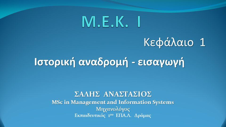 Κεφάλαιο 1 Ιστορική αναδρομή - εισαγωγή ΣΑΛΗΣ ΑΝΑΣΤΑΣΙΟΣ MSc in Management and Information Systems Μηχανολόγος Εκπαιδευτικός 1 ου ΕΠΑ.Λ.