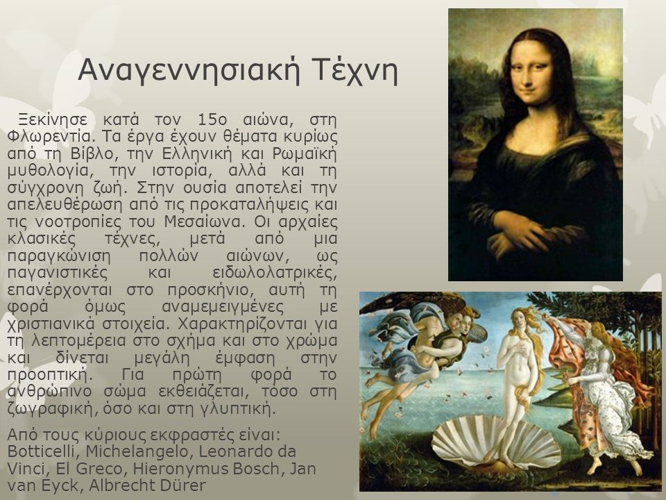 Αναγεννησιακή Τέχνη Ξεκίνησε κατά τον 15ο αιώνα, στη Φλωρεντία. Τα έργα έχουν θέματα κυρίως από τη Βίβλο, την Ελληνική και Ρωμαϊκή μυθολογία, την ιστο