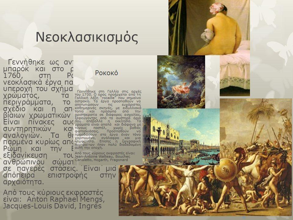 Νεοκλασικισμός Γεννήθηκε ως αντίδραση στο μπαρόκ και στο ροκοκό, στα 1760, στη Ρώμη. Στα νεοκλασικά έργα παρατηρείται η υπεροχή του σχήματος αντί του