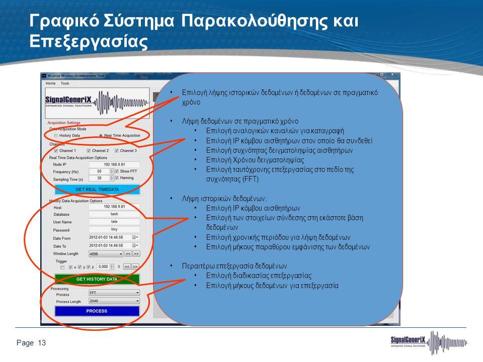 Page 13 Γραφικό Σύστημα Παρακολούθησης και Επεξεργασίας Επιλογή λήψης ιστορικών δεδομένων ή δεδομένων σε πραγματικό χρόνο Λήψη δεδομένων σε πραγματικό χρόνο Επιλογή αναλογικών καναλιών για καταγραφή Επιλογή IP κόμβου αισθητήρων στον οποίο θα συνδεθεί Επιλογή συχνότητας δειγματοληψίας αισθητήρων Επιλογή Χρόνου δειγματοληψίας Επιλογή ταυτόχρονης επεξεργασίας στο πεδίο της συχνότητας (FFT) Λήψη ιστορικών δεδομένων: Επιλογή IP κόμβου αισθητήρων Επιλογή των στοιχείων σύνδεσης στη εκάστοτε βάση δεδομένων Επιλογή χρονικής περιόδου για λήψη δεδομένων Επιλογή μήκους παραθύρου εμφάνισης των δεδομένων Περαιτέρω επεξεργασία δεδομένων Επιλογή διαδικασίας επεξεργασίας Επιλογή μήκους δεδομένων για επεξεργασία