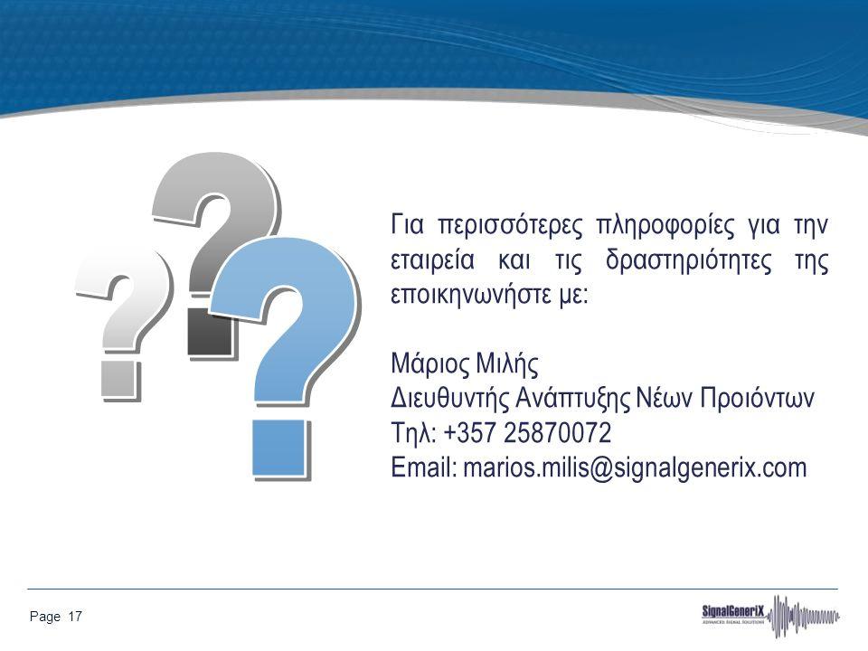 Page 17 Για περισσότερες πληροφορίες για την εταιρεία και τις δραστηριότητες της εποικηνωνήστε με: Μάριος Μιλής Διευθυντής Ανάπτυξης Νέων Προιόντων Tηλ: +357 25870072 Email: marios.milis@signalgenerix.com