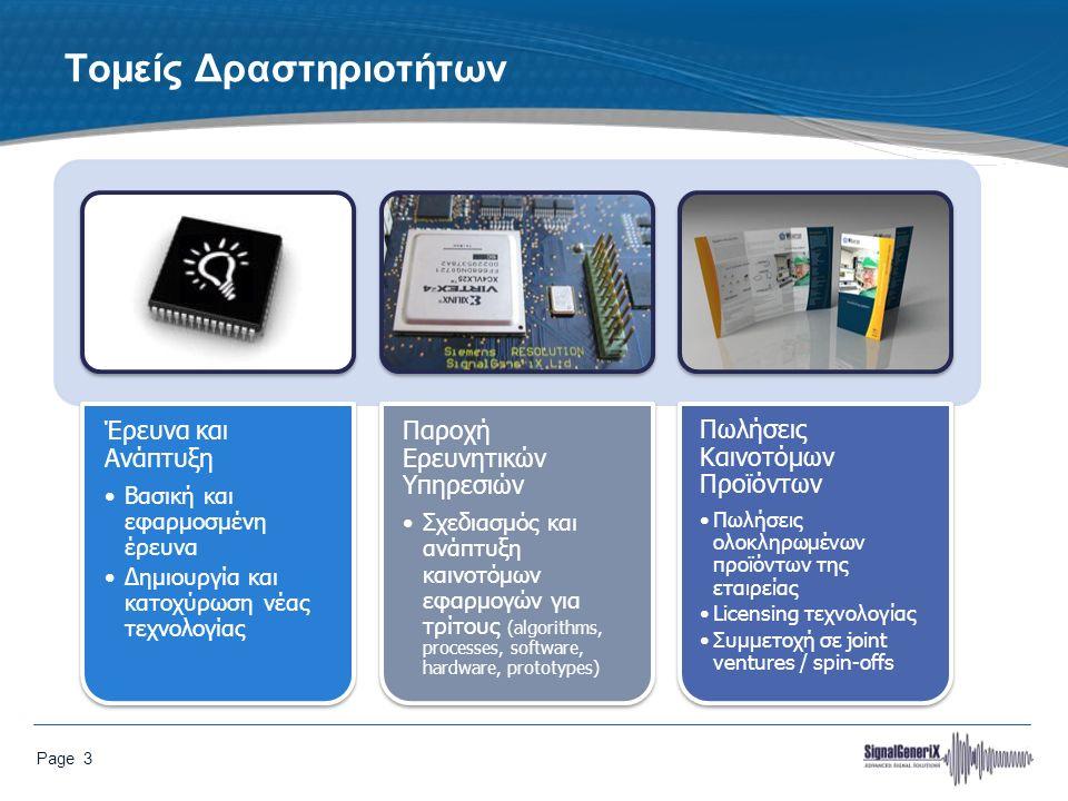 Page 3 Τομείς Δραστηριοτήτων Έρευνα και Ανάπτυξη Βασική και εφαρμοσμένη έρευνα Δημιουργία και κατοχύρωση νέας τεχνολογίας Παροχή Ερευνητικών Υπηρεσιών Σχεδιασμός και ανάπτυξη καινοτόμων εφαρμογών για τρίτους (algorithms, processes, software, hardware, prototypes) Πωλήσεις Καινοτόμων Προϊόντων Πωλήσεις ολοκληρωμένων προϊόντων της εταιρείας Licensing τεχνολογίας Συμμετοχή σε joint ventures / spin-offs