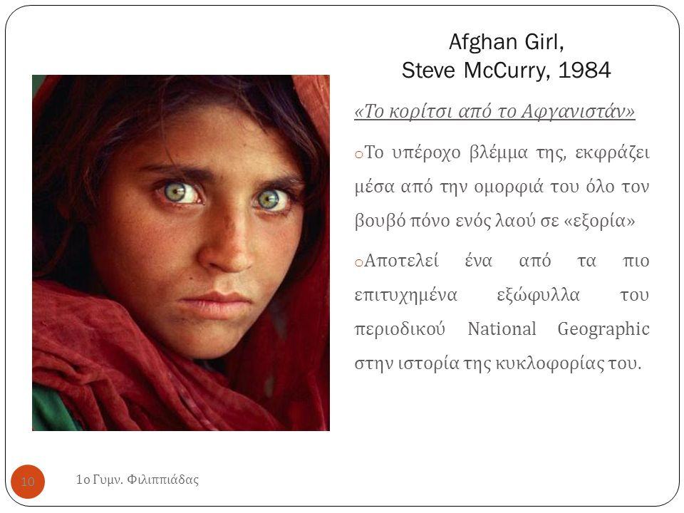 Afghan Girl, Steve McCurry, 1984 « Το κορίτσι από το Αφγανιστάν » o Το υπέροχο βλέμμα της, εκφράζει μέσα από την ομορφιά του όλο τον βουβό πόνο ενός λαού σε « εξορία » o Αποτελεί ένα από τα πιο επιτυχημένα εξώφυλλα του περιοδικού National Geographic στην ιστορία της κυκλοφορίας του.