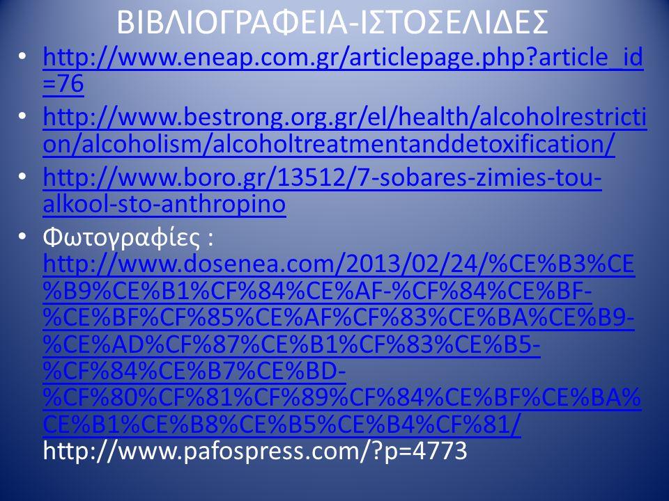 ΒΙΒΛΙΟΓΡΑΦΕΙΑ-ΙΣΤΟΣΕΛΙΔΕΣ http://www.eneap.com.gr/articlepage.php?article_id =76 http://www.eneap.com.gr/articlepage.php?article_id =76 http://www.bestrong.org.gr/el/health/alcoholrestricti on/alcoholism/alcoholtreatmentanddetoxification/ http://www.bestrong.org.gr/el/health/alcoholrestricti on/alcoholism/alcoholtreatmentanddetoxification/ http://www.boro.gr/13512/7-sobares-zimies-tou- alkool-sto-anthropino http://www.boro.gr/13512/7-sobares-zimies-tou- alkool-sto-anthropino Φωτογραφίες : http://www.dosenea.com/2013/02/24/%CE%B3%CE %B9%CE%B1%CF%84%CE%AF-%CF%84%CE%BF- %CE%BF%CF%85%CE%AF%CF%83%CE%BA%CE%B9- %CE%AD%CF%87%CE%B1%CF%83%CE%B5- %CF%84%CE%B7%CE%BD- %CF%80%CF%81%CF%89%CF%84%CE%BF%CE%BA% CE%B1%CE%B8%CE%B5%CE%B4%CF%81/ http://www.pafospress.com/?p=4773 http://www.dosenea.com/2013/02/24/%CE%B3%CE %B9%CE%B1%CF%84%CE%AF-%CF%84%CE%BF- %CE%BF%CF%85%CE%AF%CF%83%CE%BA%CE%B9- %CE%AD%CF%87%CE%B1%CF%83%CE%B5- %CF%84%CE%B7%CE%BD- %CF%80%CF%81%CF%89%CF%84%CE%BF%CE%BA% CE%B1%CE%B8%CE%B5%CE%B4%CF%81/