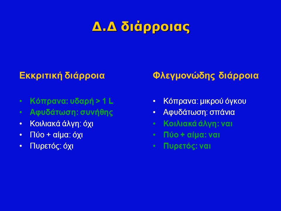 Δ.Δ διάρροιας Εκκριτική διάρροια Κόπρανα: υδαρή > 1 L Αφυδάτωση: συνήθης Κοιλιακά άλγη: όχι Πύο + αίμα: όχι Πυρετός: όχι Φλεγμονώδης διάρροια Κόπρανα: