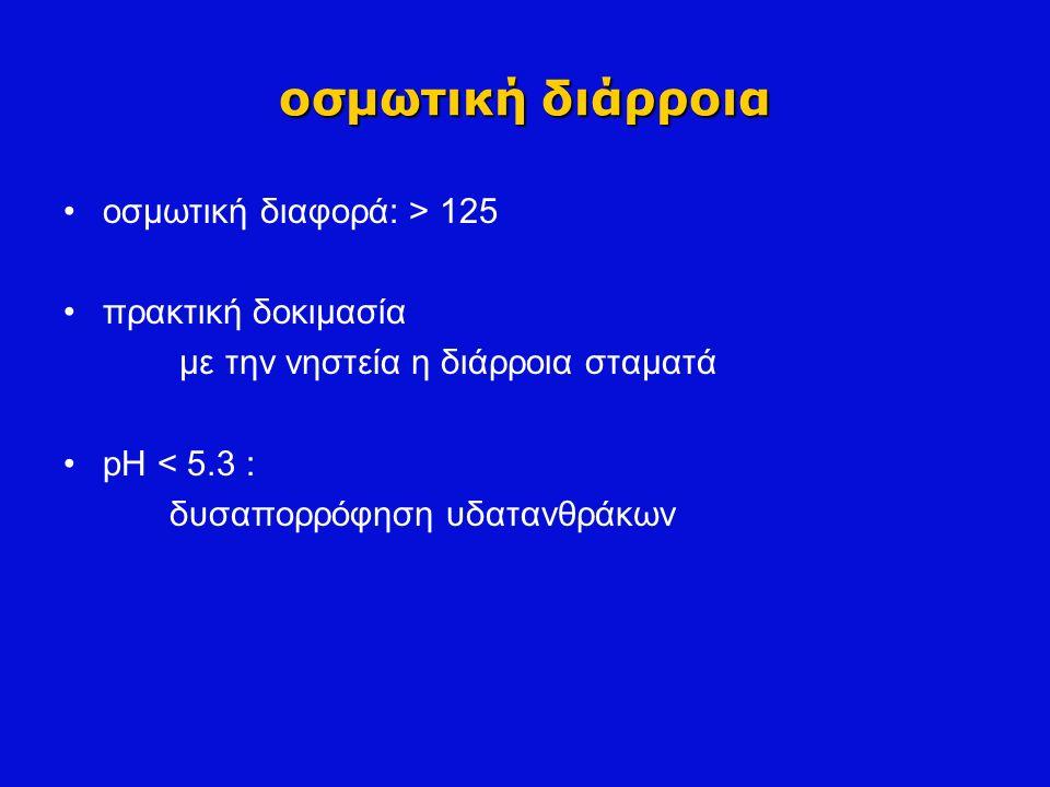 οσμωτική διάρροια οσμωτική διαφορά: > 125 πρακτική δοκιμασία με την νηστεία η διάρροια σταματά pH < 5.3 : δυσαπορρόφηση υδατανθράκων