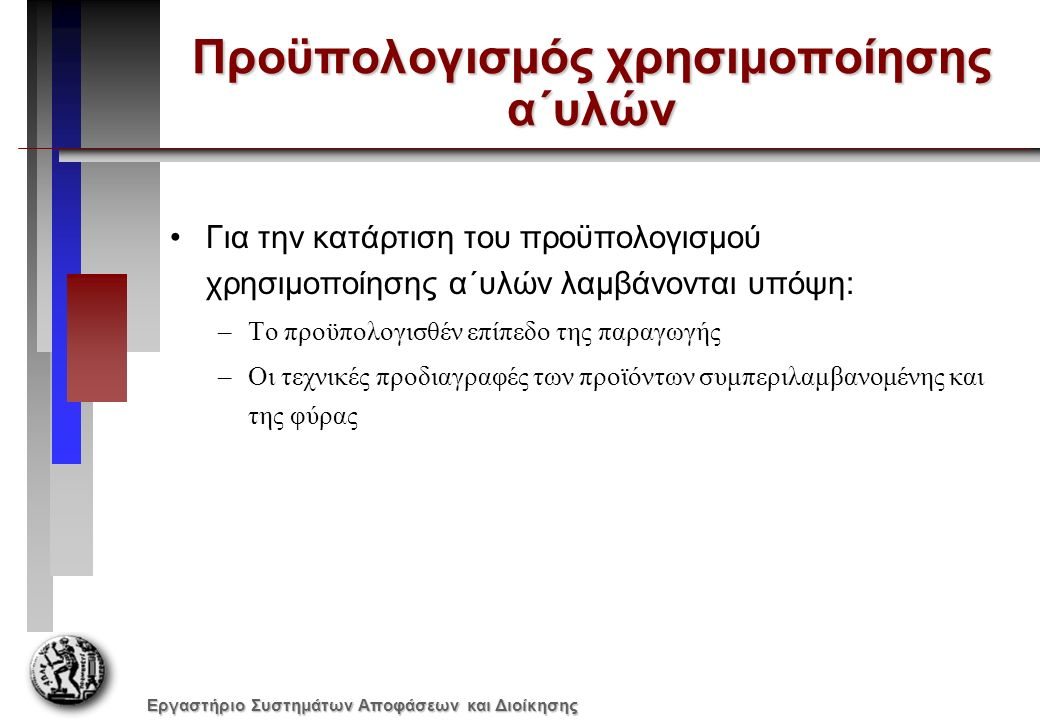 Εργαστήριο Συστημάτων Αποφάσεων και Διοίκησης Προϋπολογισμός χρησιμοποίησης α΄υλών Για την κατάρτιση του προϋπολογισμού χρησιμοποίησης α΄υλών λαμβάνονται υπόψη: –Το προϋπολογισθέν επίπεδο της παραγωγής –Οι τεχνικές προδιαγραφές των προϊόντων συμπεριλαμβανομένης και της φύρας