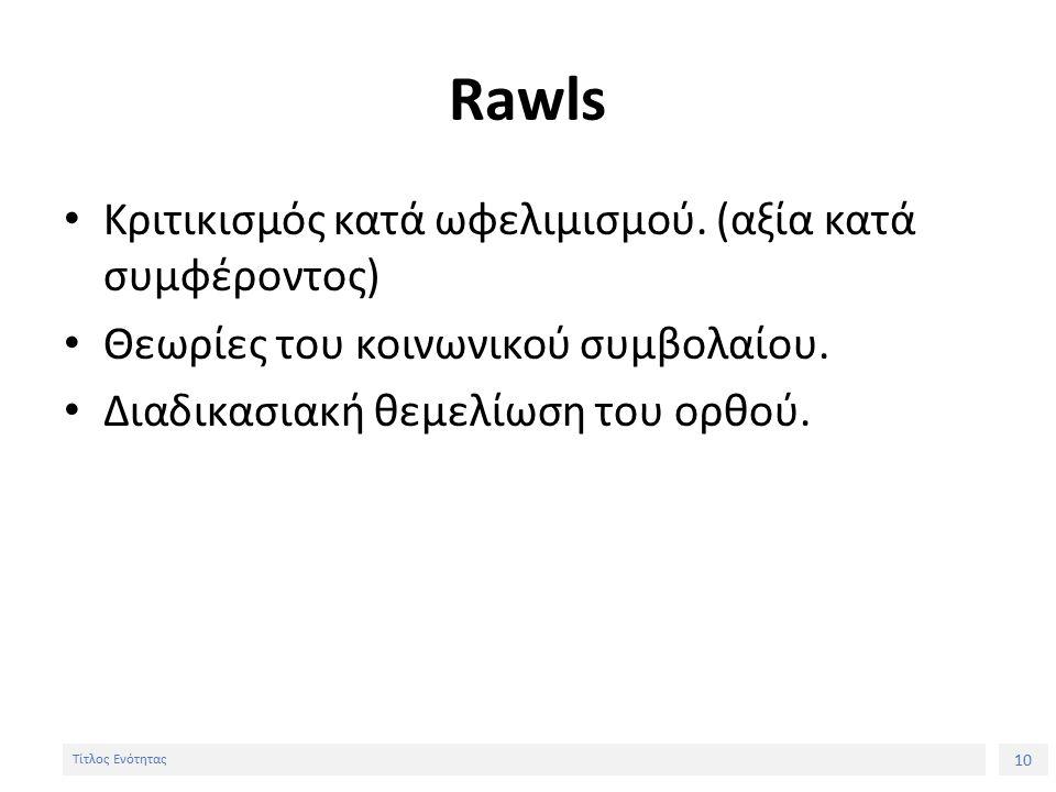 10 Τίτλος Ενότητας Rawls Κριτικισμός κατά ωφελιμισμού.