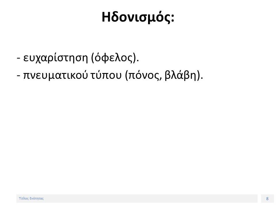 8 Τίτλος Ενότητας Ηδονισμός: - ευχαρίστηση (όφελος). - πνευματικού τύπου (πόνος, βλάβη).