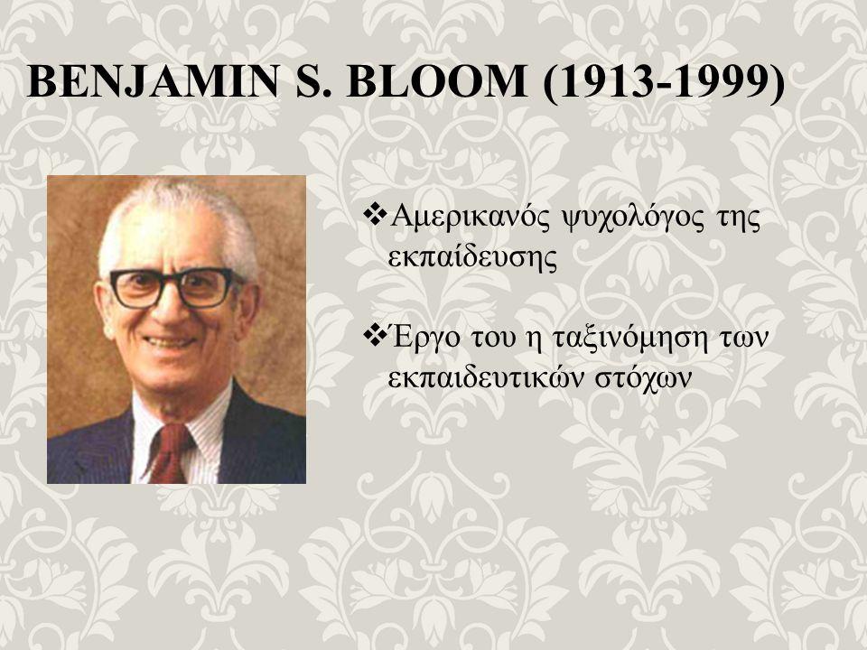 BENJAMIN S. BLOOM (1913-1999)  Αμερικανός ψυχολόγος της εκπαίδευσης  Έργο του η ταξινόμηση των εκπαιδευτικών στόχων
